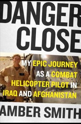 Danger Close: My Epic Journey as a Combat Helicopter Pilot in Iraq and Afghanistan