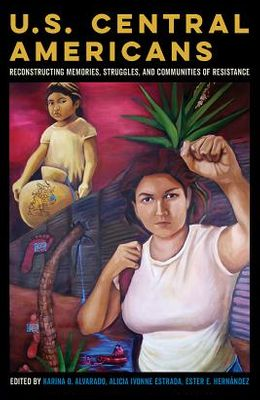U.S. Central Americans: Reconstructing Memories, Struggles, and Communities of Resistance