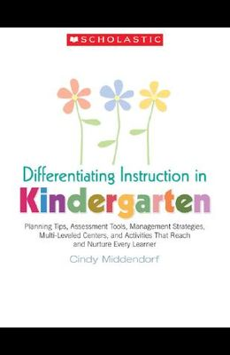 Differentiating Instruction in Kindergarten: Planning Tips, Assessment Tools, Management Strategies, Multi-Leveled Centers, and Activities That Reach
