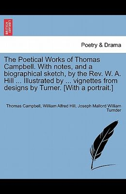 The Poetical Works of Thomas Campbell. with Notes, and a Biographical Sketch, by the REV. W. A. Hill ... Illustrated by ... Vignettes from Designs by