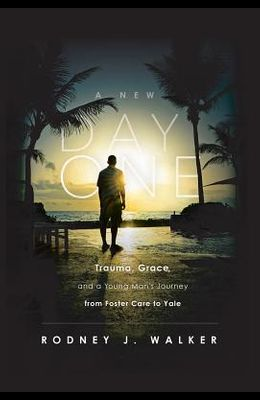 A New Day One: Trauma, Grace and a Young Man's Journey from Foster Care to Yale