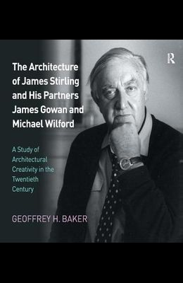 The Architecture of James Stirling and His Partners James Gowan and Michael Wilford: A Study of Architectural Creativity in the Twentieth Century