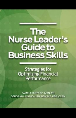 The Nurse Leader?s Guide to Business Skills: Strategies for Optimizing Financial Performance