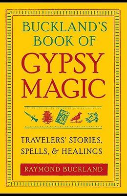 Buckland's Book of Gypsy Magic: Travelers' Stories, Spells, & Healings