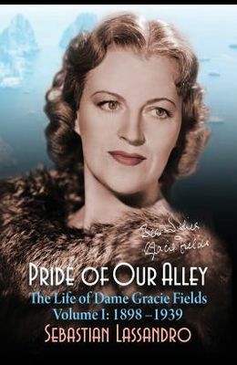 Pride of Our Alley: The Life of Dame Gracie Fields Volume I - 1898-1939