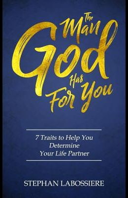 The Man God Has For You: 7 traits to Help You Determine Your Life Partner