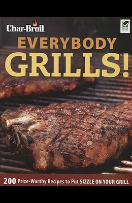 Char-Broil Everybody Grills!: 200 Prize-Worthy Recipes to Put Sizzle on Your Grill