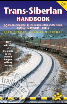 Trans-Siberian Handbook: The Guide to the World's Longest Railway Journey with 90 Maps and Guides to the Route, Cities and Towns in Russia, Mon