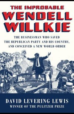 The Improbable Wendell Willkie: The Businessman Who Saved the Republican Party and His Country, and Conceived a New World Order