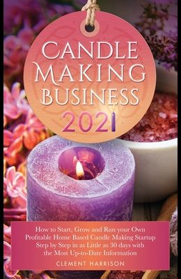 Candle Making Business 2021: How to Start, Grow and Run Your Own Profitable Home Based Candle Startup Step by Step in as Little as 30 Days With the