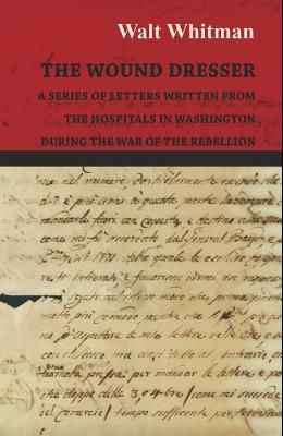 The Wound Dresser - A Series of Letters Written from the Hospitals in Washington During the War of the Rebellion