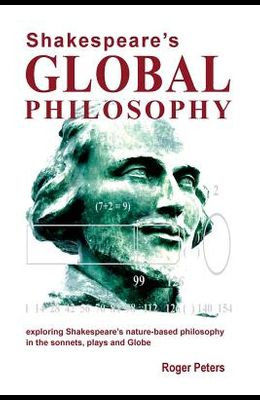 Shakespeare's Global Philosophy: exploring Shakespeare's nature-based philosophy in his sonnets, plays and Globe