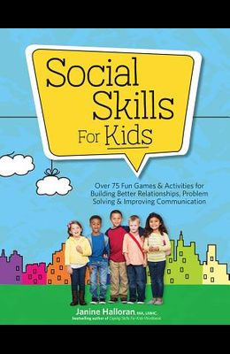 Social Skills for Kids: Over 75 Fun Games & Activities Fro Building Better Relationships, Problem Solving & Improving Communication