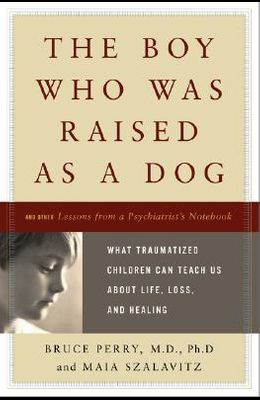 The Boy Who Was Raised as a Dog: What Traumatized Children Can Teach Us about Loss, Love, and Healing