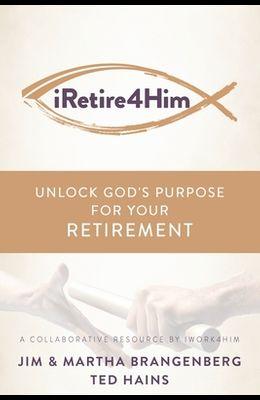iRetire4Him: Unlock God's Purpose for Your Retirement