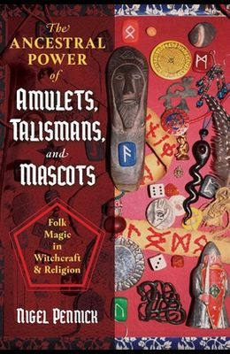 The Ancestral Power of Amulets, Talismans, and Mascots: Folk Magic in Witchcraft and Religion