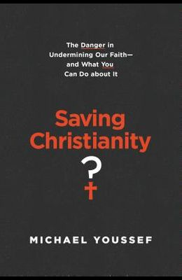 Saving Christianity?: The Danger in Undermining Our Faith -- And What You Can Do about It