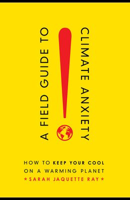 A Field Guide to Climate Anxiety: How to Keep Your Cool on a Warming Planet