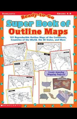 Ready-To-Go Super Book of Outline Maps: 101 Reproducible Outline Maps of the Continents, Countries of the World, the 50 States, and More
