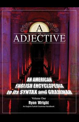 A is for Adjective: Volume One, An American English Encyclopedia to its Syntax and Grammar: English/Turkish Grammar Handbook (Color Hardco