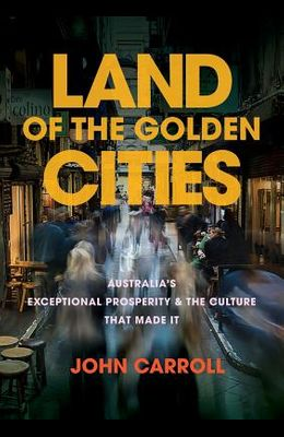 Land of the Golden Cities: Australia's Exceptional Prosperity & the Culture That Made It
