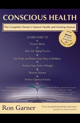 Conscious Health: The Complete Owner's Natural Health and Healing Manual