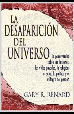 La Desaparición del Universo: La Pura Verdad Sobre Las Ilusiones, Las Vidas Pasadas, La Religi Ón, El Sexo, La Política y El Milagro del Perdón