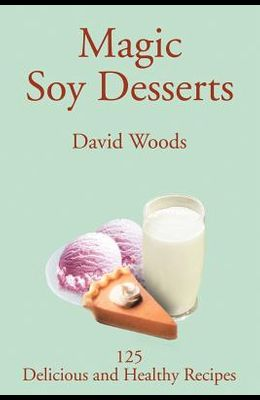 Magic Soy Desserts: 125 Delicious and Healthy Recipes