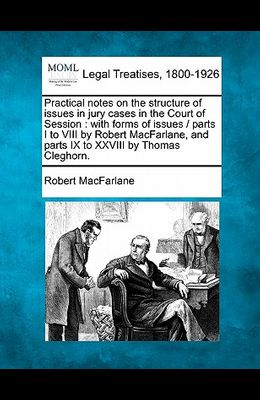 Practical Notes on the Structure of Issues in Jury Cases in the Court of Session: With Forms of Issues / Parts I to VIII by Robert MacFarlane, and Par