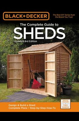Black & Decker the Complete Guide to Sheds, 3rd Edition: Design & Build a Shed: - Complete Plans - Step-By-Step How-To