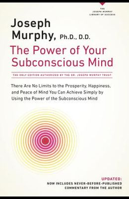 The Power of Your Subconscious Mind: There Are No Limits to the Prosperity, Happiness, and Peace of Mind You Can Achieve Simply by Using the Power of