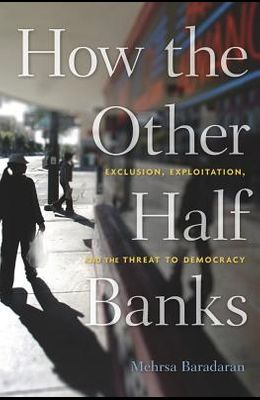 How the Other Half Banks: Exclusion, Exploitation, and the Threat to Democracy