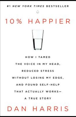 10% Happier: How I Tamed the Voice in My Head, Reduced Stress Without Losing My Edge, and Found Self-Help That Actually Works - A T