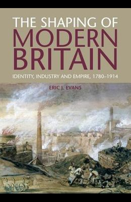 The Shaping of Modern Britain: Identity, Industry and Empire, 1780-1914