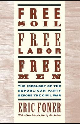 Free Soil, Free Labor, Free Men: The Ideology of the Republican Party Before the Civil War with a New Introductory Essay (Revised)