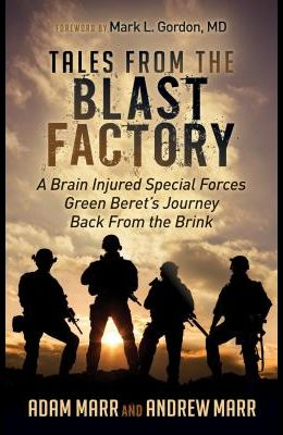 Tales from the Blast Factory: A Brain Injured Special Forces Green Beret's Journey Back from the Brink