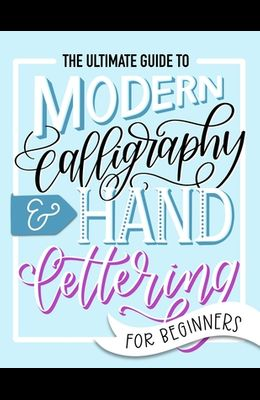 The Ultimate Guide to Modern Calligraphy & Hand Lettering for Beginners: Learn to Letter: A Hand Lettering Workbook with Tips, Techniques, Practice Pa