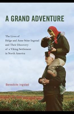 A Grand Adventure: The Lives of Helge and Anne Stine Ingstad and Their Discovery of a Viking Settlement in North America