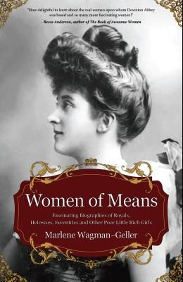 Women of Means: The Fascinating Biographies of Royals, Heiresses, Eccentrics and Other Poor Little Rich Girls (Stories of the Rich & F