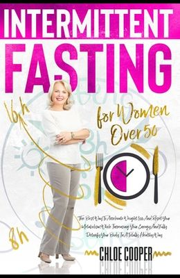 Intermittent Fasting For Women Over 50: The Best Way To Accelerate Weight Loss And Reset Your Metabolism While Increasing Your Energy And Fully Detoxi