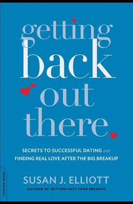Getting Back Out There: Secrets to Successful Dating and Finding Real Love After the Big Breakup