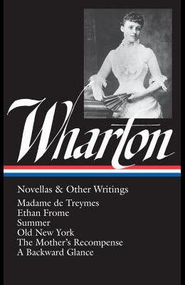Edith Wharton: Novellas & Other Writings (Loa #47): Madame de Treymes / Ethan Frome / Summer / Old New York / The Mother's Recompense / A Backward Gla