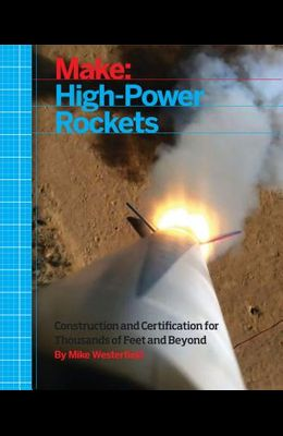 Make: High-Power Rockets: Construction and Certification for Thousands of Feet and Beyond