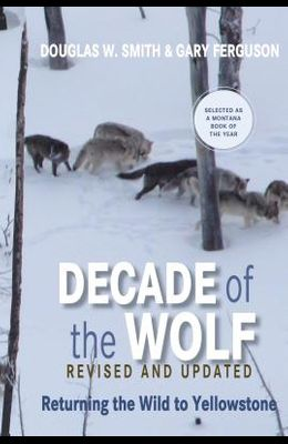 Decade of the Wolf, Revised and Updated: Returning the Wild to Yellowstone