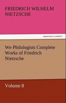 We Philologists Complete Works of Friedrich Nietzsche