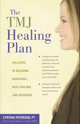 The TMJ Healing Plan: Ten Steps to Relieving Headaches, Neck Pain and Jaw Disorders