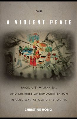 A Violent Peace: Race, U.S. Militarism, and Cultures of Democratization in Cold War Asia and the Pacific