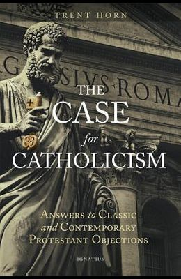 The Case for Catholicism: Answers to Classic and Contemporary Protestant Objections