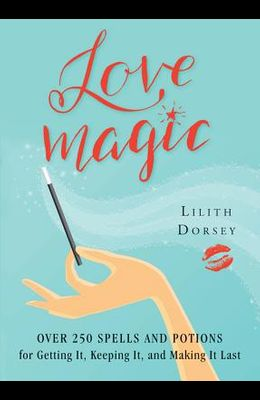 Love Magic: Over 250 Magical Spells and Potions for Getting It, Keeping It, and Making It Last
