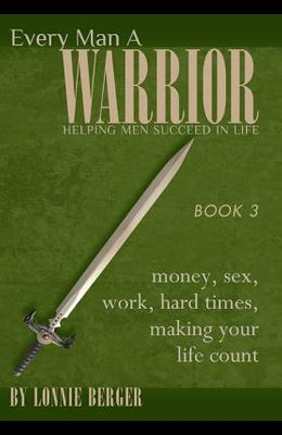 Every Man a Warrior, Book 3: Money, Sex, Work, Hard Times, Making Your Life Count